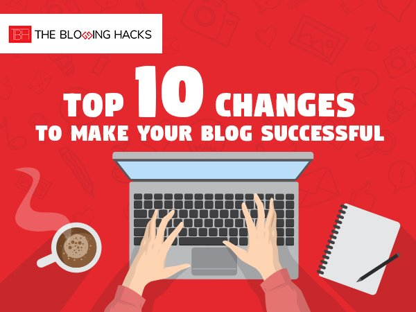 Top 10 Changes to Make your Blog Successful in 2018-2019